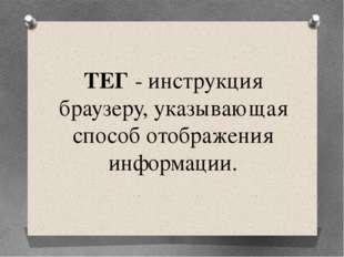 ТЕГ - инструкция браузеру, указывающая способ отображения информации.