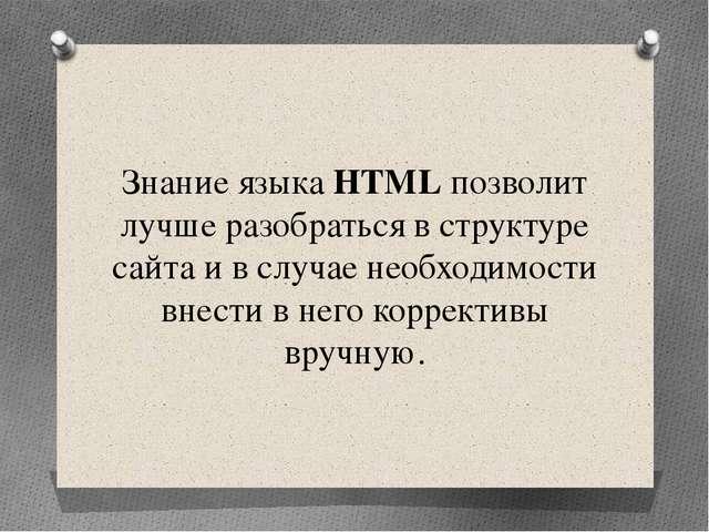 Знание языка HTML позволит лучше разобраться в структуре сайта и в случае нео...