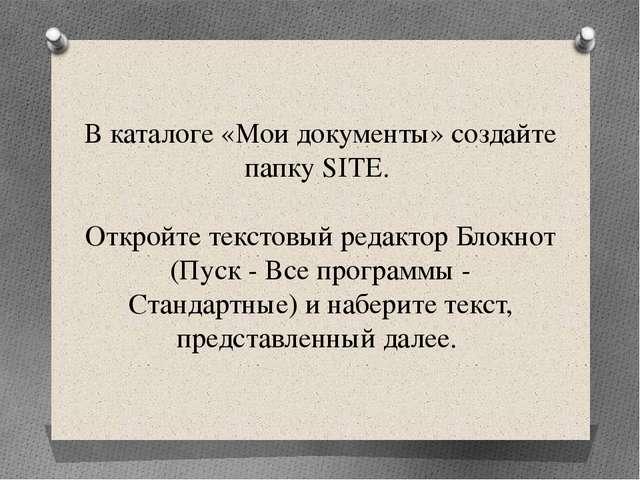 В каталоге «Мои документы» создайте папку SITE. Откройте текстовый редактор Б...