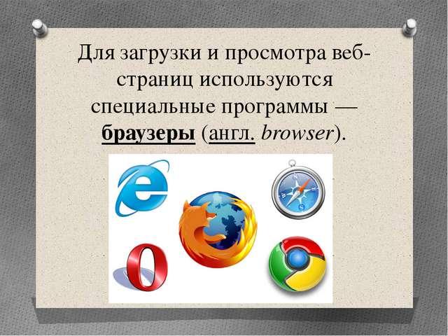 Для загрузки и просмотра веб-страниц используются специальные программы— бра...