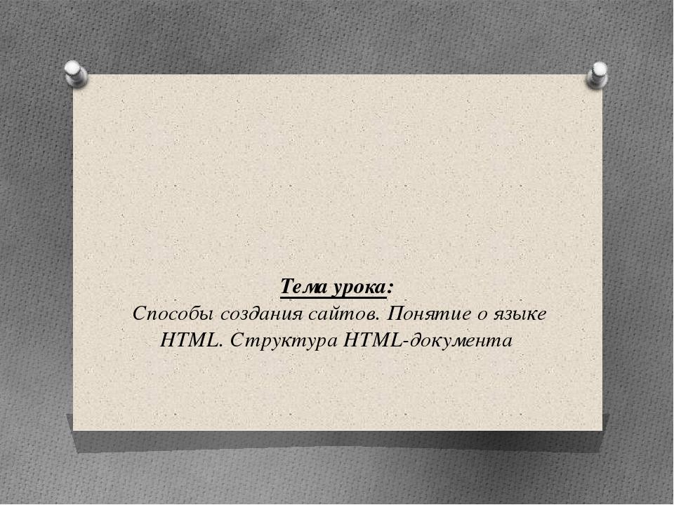 Тема урока: Способы создания сайтов. Понятие о языке HTML. Структура HTML-до...
