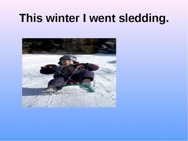 This winter I went sledding.