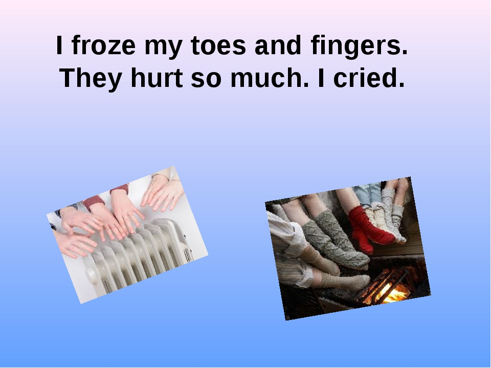 I froze my toes and fingers. They hurt so much. I cried.