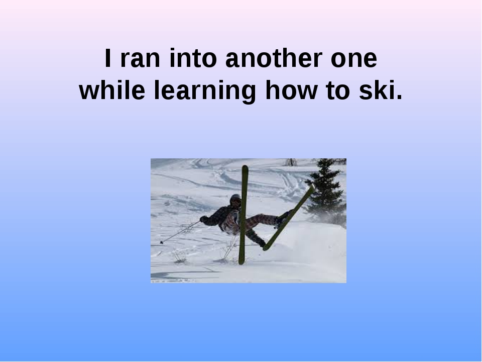 I ran into another one while learning how to ski.