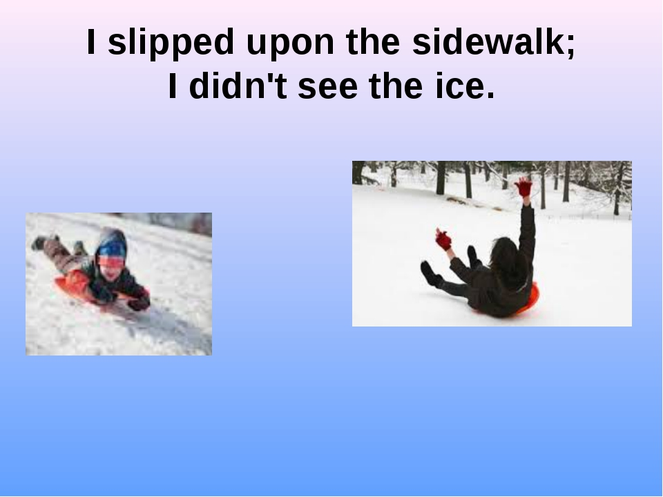 I slipped upon the sidewalk; I didn't see the ice.