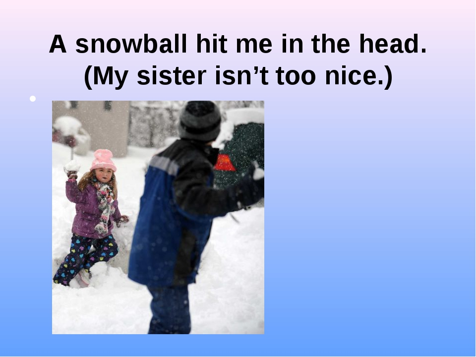 A snowball hit me in the head. (My sister isn't too nice.)