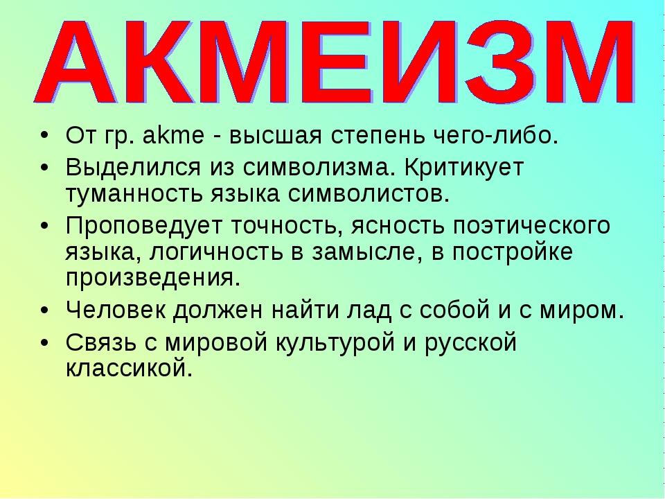 От гр. akme - высшая степень чего-либо. Выделился из символизма. Критикует ту...