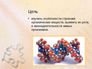 Цель изучить особенности строения органических веществ, выявить их роль в жиз