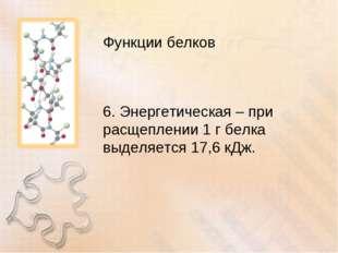 Функции белков 6. Энергетическая – при расщеплении 1 г белка выделяется 17,6