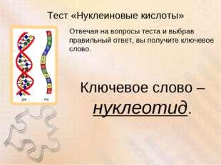 Тест «Нуклеиновые кислоты» Отвечая на вопросы теста и выбрав правильный ответ