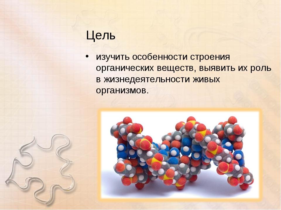 Цель изучить особенности строения органических веществ, выявить их роль в жиз...