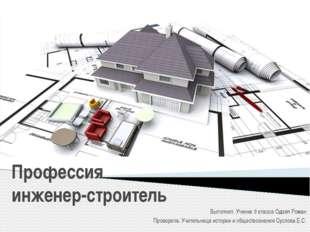 Профессия инженер-строитель Выполнил: Ученик 9 класса Одзял Роман Проверила: