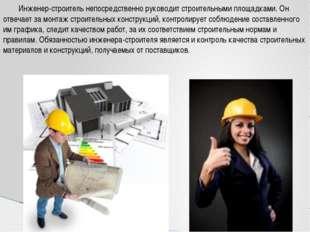 Инженер-строитель непосредственно руководит строительными площадками. Он отв