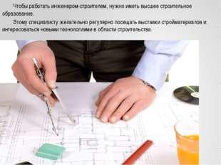 Чтобы работать инженером-строителем, нужно иметь высшее строительное образов