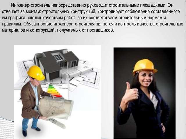 Инженер-строитель непосредственно руководит строительными площадками. Он отв...