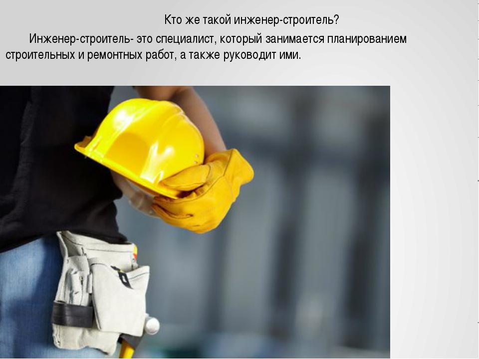 Кто же такой инженер-строитель? Инженер-строитель- это специалист, который...