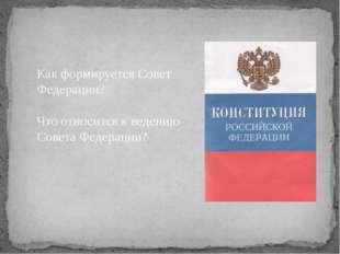 Как формируется Совет Федерации? Что относится к ведению Совета Федерации?
