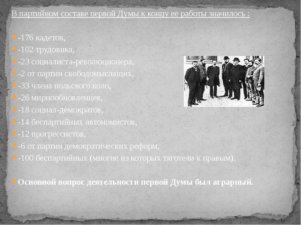 В партийном составе первой Думы к концу ее работы значилось : -176 кадетов, -...