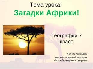 Тема урока: Загадки Африки! География 7 класс Учитель географии Iквалификацио