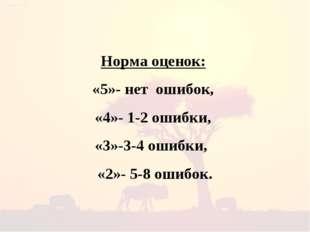 Норма оценок: «5»- нет ошибок, «4»- 1-2 ошибки, «3»-3-4 ошибки, «2»- 5-8 ошиб