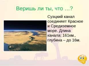 Веришь ли ты, что …? Суэцкий канал соединяет Красное и Средиземное море. Длин