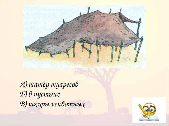 А) шатёр туарегов Б) в пустыне В) шкуры животных