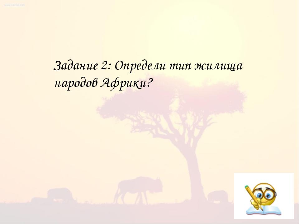Задание 2: Определи тип жилища народов Африки?