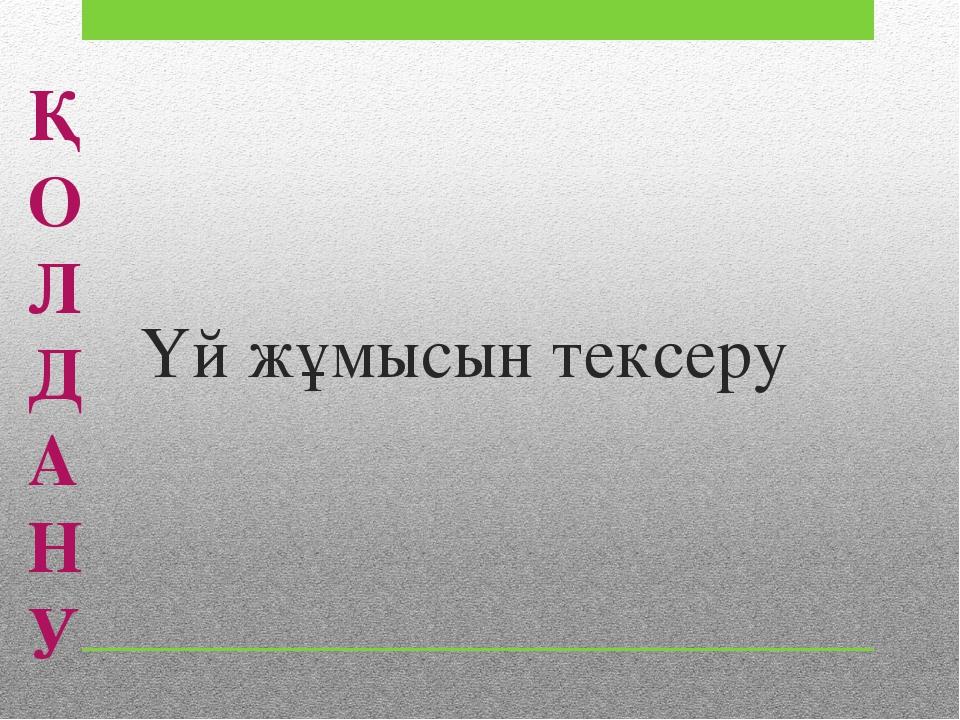 Үй жұмысын тексеру Қ О Л Д А Н У