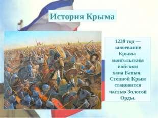 1239 год— завоевание Крыма монгольским войском ханаБатыя. Степной Крым стан