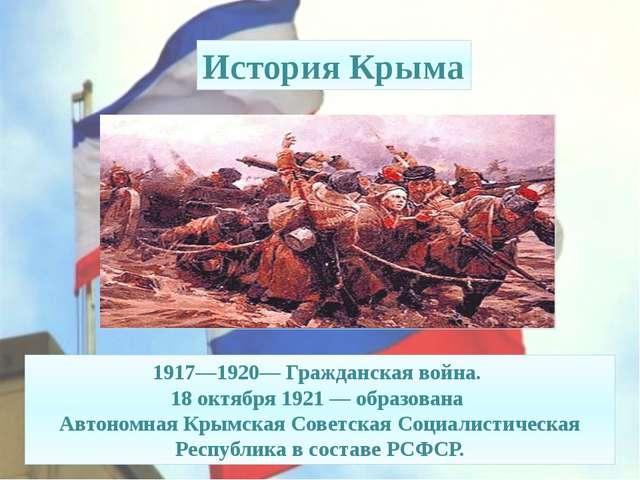 История Крыма 1917—1920—Гражданская война. 18 октября1921— образована Авт...