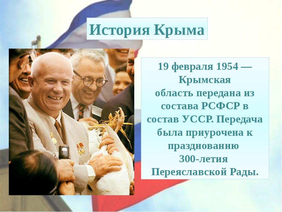 19 февраля 1954— Крымская областьпереданаиз состава РСФСР в составУССР. П...