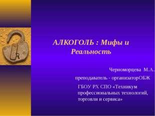 АЛКОГОЛЬ : Мифы и Реальность Черноморцева М.А. преподаватель - организатор ОБ