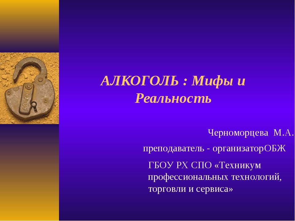 АЛКОГОЛЬ : Мифы и Реальность Черноморцева М.А. преподаватель - организатор ОБ...