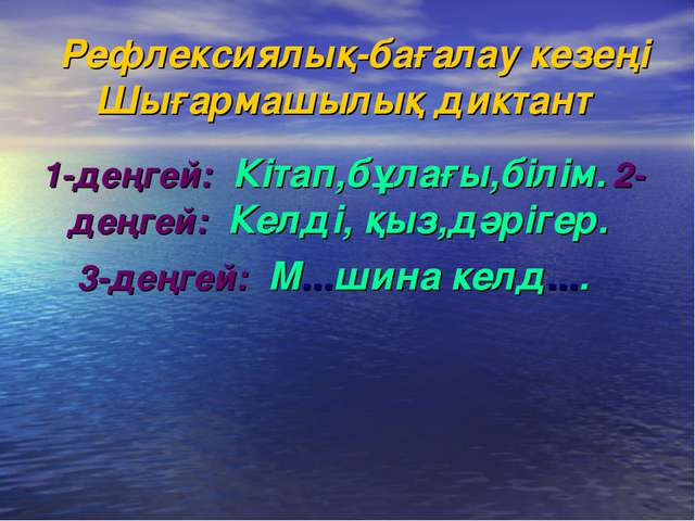 Рефлексиялық-бағалау кезеңі Шығармашылық диктант 1-деңгей: Кітап,бұлағы,білі...