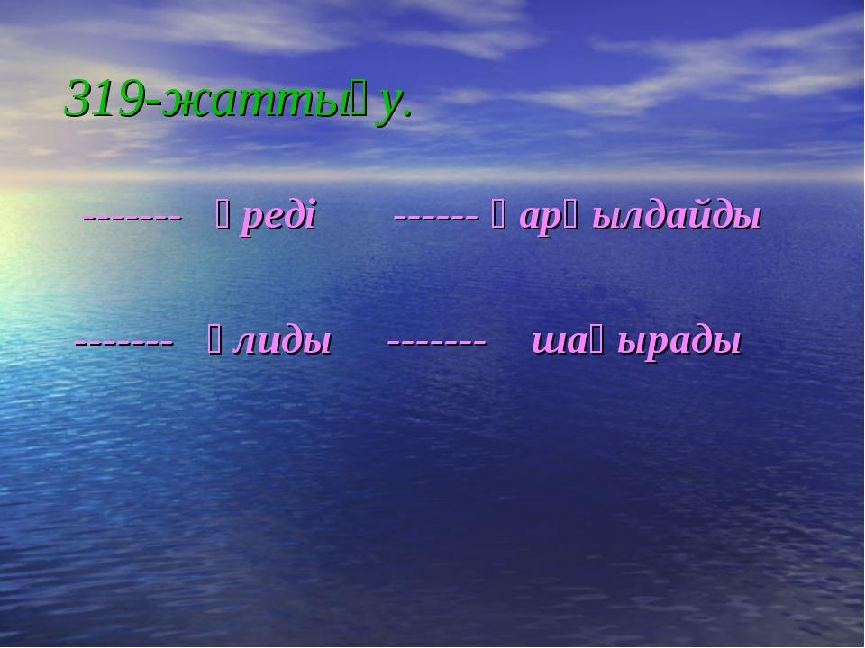 319-жаттығу. ------- үреді ------ қарқылдайды ------- ұлиды ------- шақырады