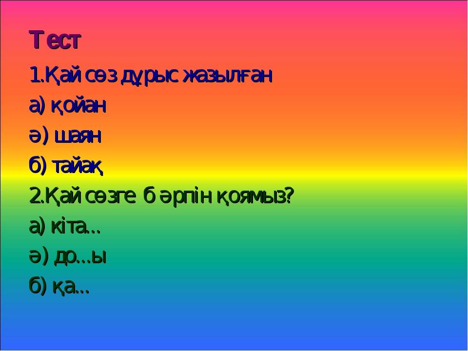 Тест 1.Қай сөз дұрыс жазылған а) қойан ә) шаян б) тайақ 2.Қай сөзге б әрпін қ...