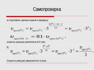 Самопроверка а) подставить данные задачи в формулу: скорость реакции увеличит