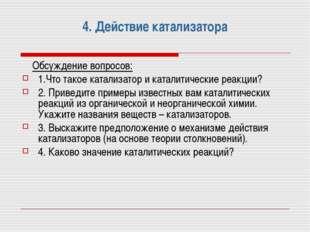 4. Действие катализатора Обсуждение вопросов: 1.Что такое катализатор и катал