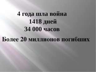 4 года шла война 1418 дней 34 000 часов Более 20 миллионов погибших