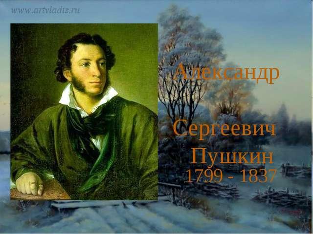 1799 - 1837 Александр Сергеевич Пушкин