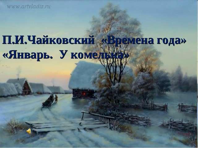 П.И.Чайковский «Времена года» «Январь. У комелька»