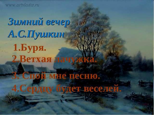 Зимний вечер А.С.Пушкин 1.Буря. 2.Ветхая лачужка. 3. Спой мне песню. 4.Сердцу...