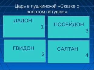 Царь в пушкинской «Сказке о золотом петушке» ДАДОН 1 ГВИДОН 2 ПОСЕЙДОН 3 САЛТ