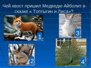 Чей хвост пришил Медведю Айболит в сказке « Топтыгин и Лиса»? 1 2 3 4