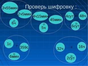 Проверь шифровку : 3ч55мин 2ч5мин 6ч 4сут 48ч 6сут 4ч15мин 45мин 5ч 1с 359с 6