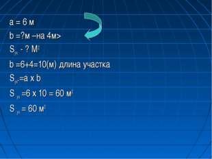 a = 6 м b =?м –на 4м> Sуч. - ? М2 b =6+4=10(м) длина участка Sуч.=a х b S уч