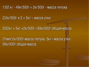 1)52 кг - 49кг500г = 2кг500г - масса петуха 2)2кг500г х 2 = 5кг – масса утки