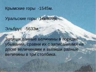 Крымские горы -1545м. Уральские горы -1км899м. Эльбрус -5633м. Запиши данные