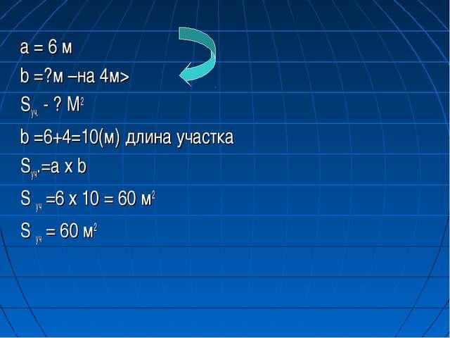 a = 6 м b =?м –на 4м> Sуч. - ? М2 b =6+4=10(м) длина участка Sуч.=a х b S уч...