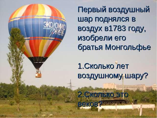 Первый воздушный шар поднялся в воздух в1783 году, изобрели его братья Монгол...